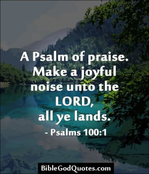 ... . Make a joyful noise unto the LORD, all ye lands. - Psalms 100:1