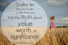 Scales lie. They don't make a scale that's ever told the truth about ...