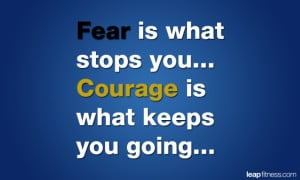 Fear Is What Stops You... Courage Is What Keeps You Going...