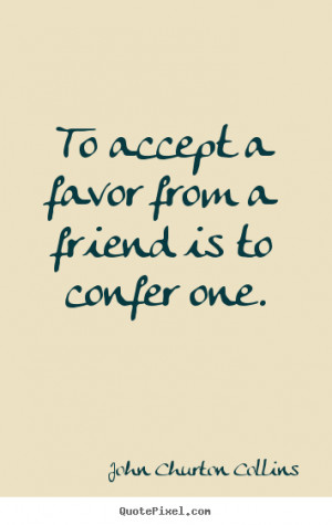 John Churton Collins picture quotes - To accept a favor from a friend ...