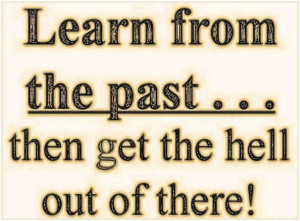 Learn from the past... then get the hell out of there!