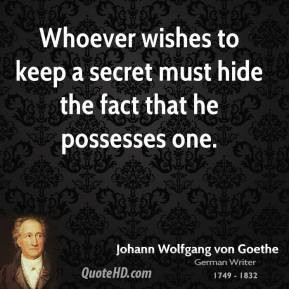 Johann Wolfgang von Goethe - Whoever wishes to keep a secret must hide ...