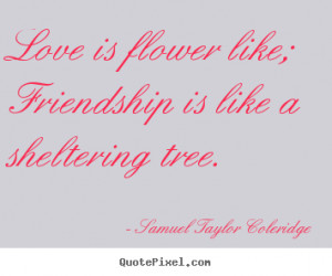 Love is flower like; friendship is like a sheltering tree. Samuel ...