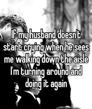If my husband doesn't start crying when he sees me walking down ...