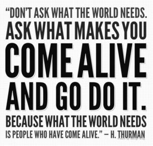 ... come alive and go do it. Because what the world needs is people who