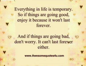 Everything in life is temporary. So if things are going good, enjoy it ...