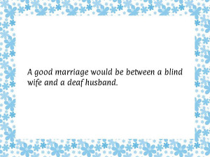 good marriage would be between a blind wife and a deaf husband.
