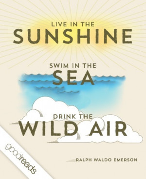 Live in the sunshine, swim the sea, drink the wild air.""
