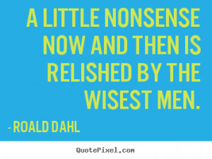 ... now and then is relished by the wisest.. Roald Dahl famous life quotes