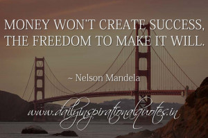 Money won't create success, the freedom to make it will. ~ Nelson ...