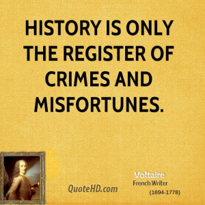 History is only the register of crimes and misfortunes.