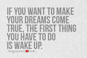 Dreams .... Make true...wake up!