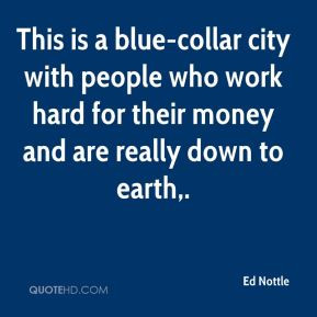 Ed Nottle - This is a blue-collar city with people who work hard for ...