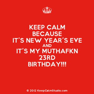 ... Calm Because It's New Year's Eve and It's My Muthafkn 23rd Birthday