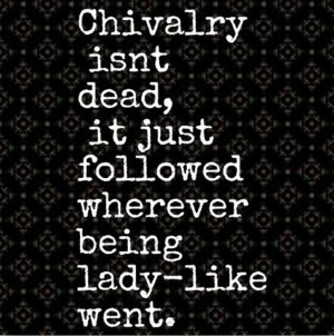 ... chivalry isn t dead it just followed wherever being lady like went
