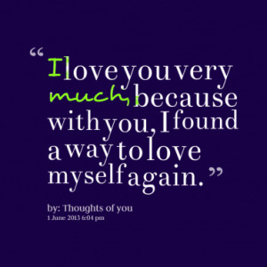 love you very much, because with you, I found a way to love myself ...