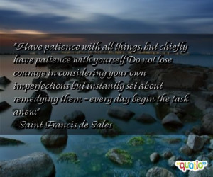 Have patience with all things, but chiefly have patience with yourself ...
