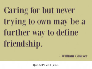 william glasser quotes caring for but never trying to own may be a