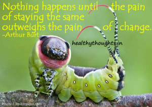 Nothing happens until the pain of staying the same outweighs the pain ...