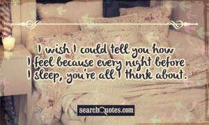 wish I could tell you how I feel because every night before I sleep ...
