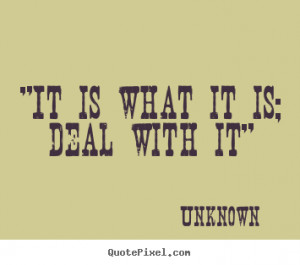 It is what it is; deal with it