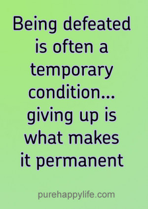 Being defeated is often a temporary condition…giving up is what ...