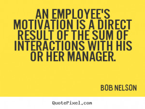 Bob Nelson Quotes - An employee's motivation is a direct result of the ...
