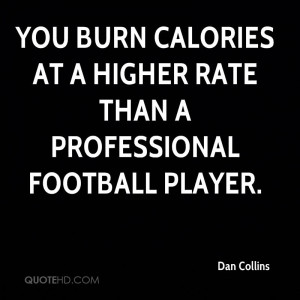 You burn calories at a higher rate than a professional football player ...