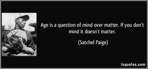 ... mind over matter. If you don't mind it doesn't matter. - Satchel Paige