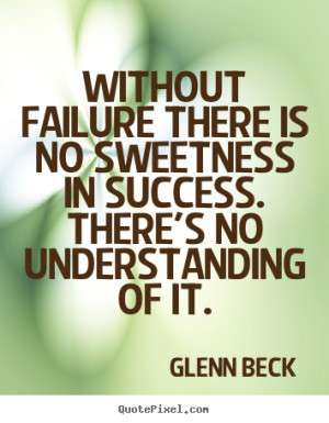 Without failure there is no sweetness in success. There's no ...