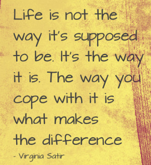 Life is not way it's supposed to be. It's way it is. The way you cope ...