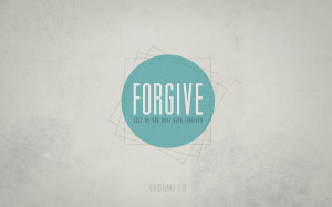 Colossians 3:13 - Forgive, just as you have been forgiven. Designed by ...