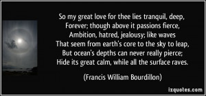 So my great love for thee lies tranquil, deep, Forever; though above ...