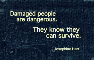 Damaged people are dangerous. They know they can survive.