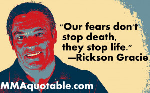 Our fears don't stop death, they stop life. —Rickson Gracie
