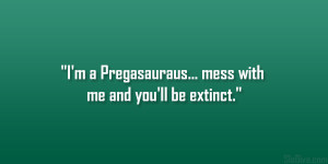 """Pregasauraus… mess with me and you'll be extinct."""""""