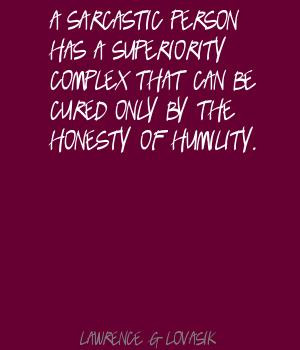 ... superiority complex that can be cured only by the honesty of humility