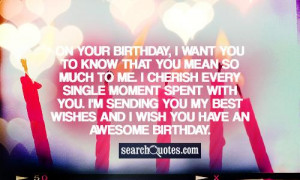On your birthday, I want you to know that you mean so much to me. I ...