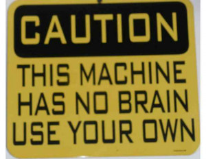 Caution, This Machine Has No Brain Use Your Own ""