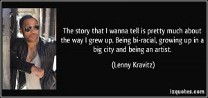 ... Being bi-racial, growing up in a big city and being an artist. - Lenny