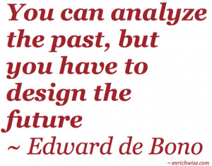 ... analyze the past, but you have to design the future ~ Edward de Bono