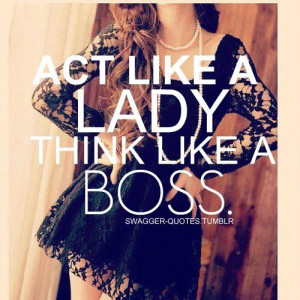 Act like a lady! THINK LIKE A BOSS!!!