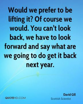 David Gill - Would we prefer to be lifting it? Of course we would. You ...