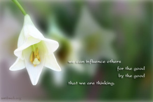 We can influence others for the good by the good that we are thinking.