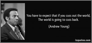 ... cuss out the world, The world is going to cuss back. - Andrew Young