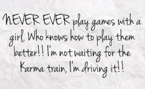 ... to play them better i m not waiting for the karma train i m driving it