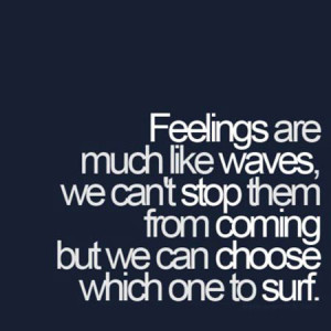 Feelings are much like waves, we can't stop them from coming but we ...