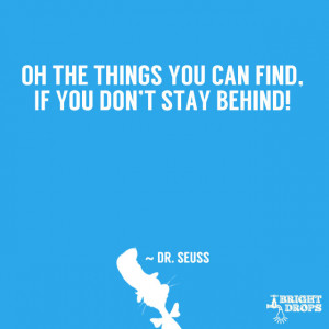 """Oh the things you can find, if you don't stay behind!"""" ~ Dr. Seuss ..."""