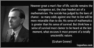 However great a man's fear of life, suicide remains the courageous act ...