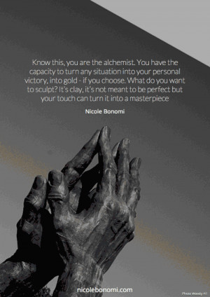 Know this, you are the alchemist. You have the capacity to turn any ...